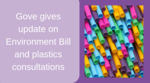 Gove gives update on Environment Bill and plastics consultations